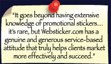 """It goes beyond extensive knowledge of custom promotional stickers. Websticker has a genuine, generous service-based attitude that truly helps clients market more effectively and succeed"""